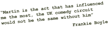 """Martin is the act that has influenced  me the most, the UK comedy circuit  would not be the same without him"" Frankie Boyle"